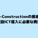 【i-Constructionの推進】建設ICT導入に必要な費用