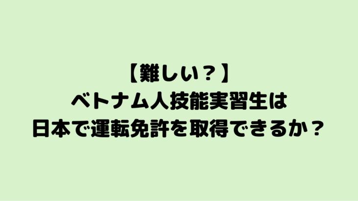 【難しい?】ベトナム人技能実習生は日本で運転免許を取得できるか?
