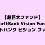 【超巨大ファンド】SoftBank Vision Fund(ソフトバンク ビジョン ファンド)について