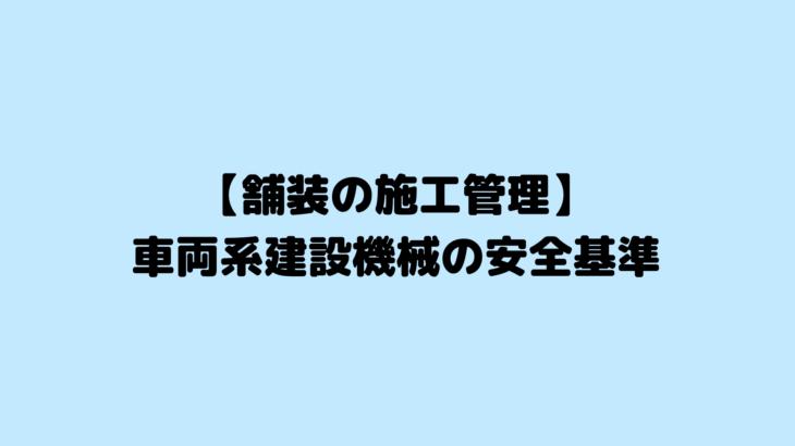 【舗装の施工管理】車両系建設機械の安全基準