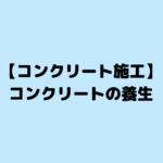 【コンクリート施工】コンクリートの養生