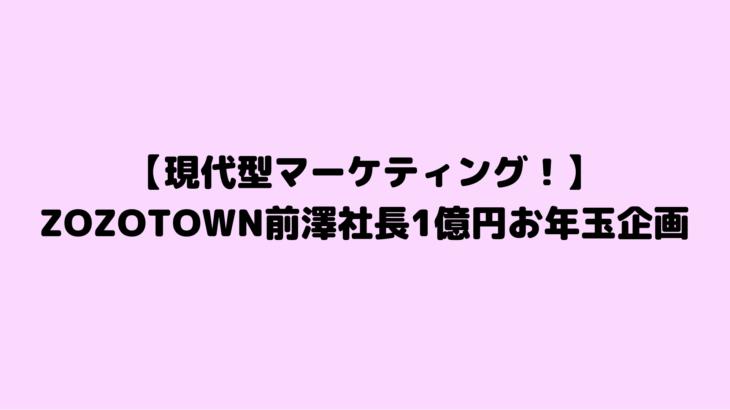 【現代型マーケティング!】ZOZOTOWN前澤社長1億円お年玉企画