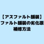 【アスファルト舗装】アスファルト舗装の劣化原因と補修方法