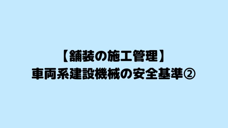 【舗装の施工管理】車両系建設機械の安全基準②