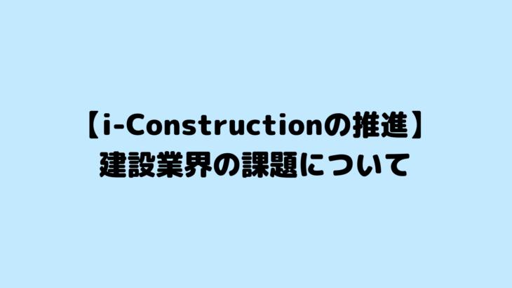 【i-Constructionの推進】建設業界の課題について