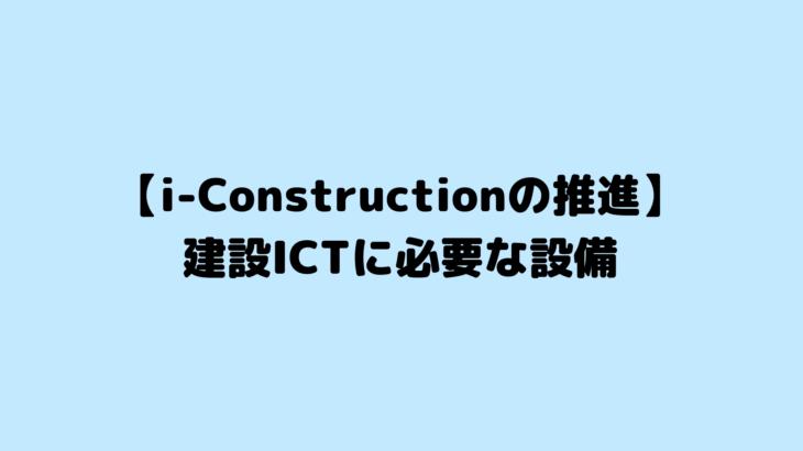 【i-Constructionの推進】建設ICTに必要な設備