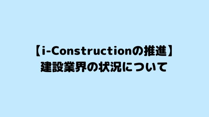 【i-Constructionの推進】建設業界の状況について
