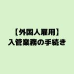 【外国人雇用】入管業務の手続き