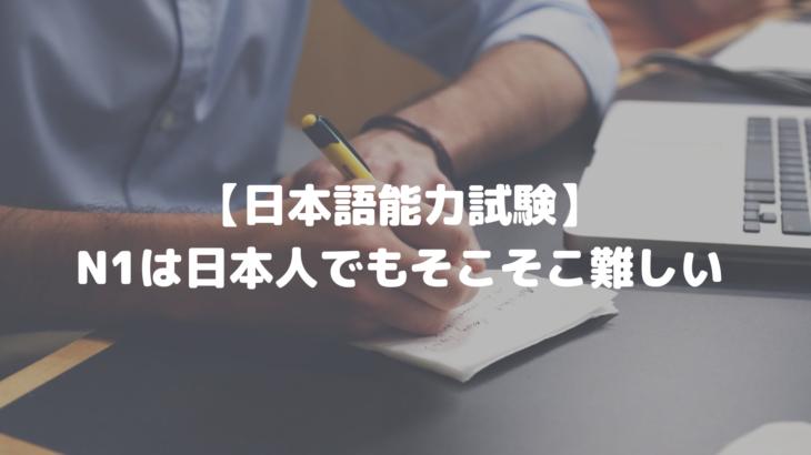 【日本語能力試験】N1は日本人でもそこそこ難しい