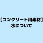 【コンクリート用素材】水について